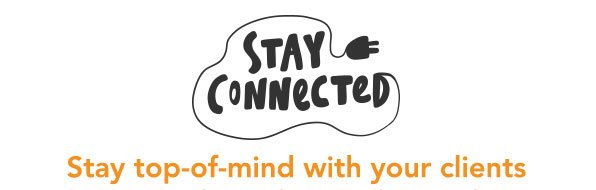 Stay Connected, Stay top of mind