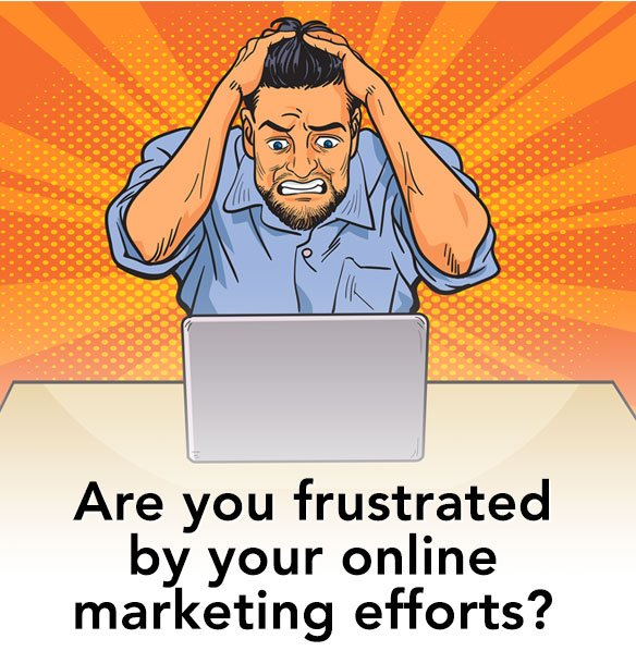 Are you frustrated by your online marketing efforts