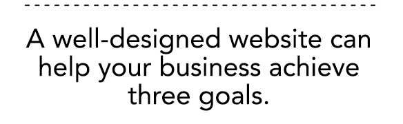 A well-designed website can help your business achieve three goals